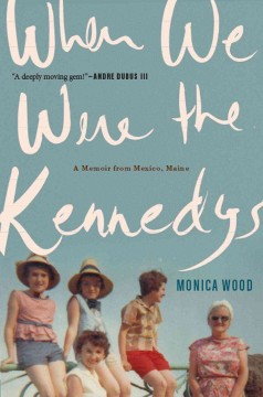 When we were the Kennedys : a memoir from Mexico, Maine / Monica Wood.