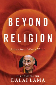 Beyond religion : ethics for a whole world / His Holiness the Dalai Lama.