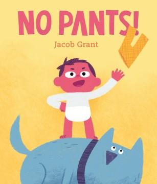 No pants! / Jacob Grant.
