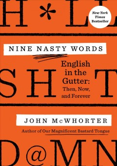 Nine Nasty Words: English in the Gutter: Then, Now, and Forever, by John McWhorter