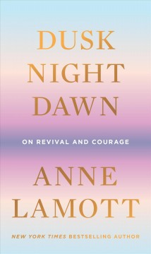 Dusk, night, dawn by Anne Lamott.