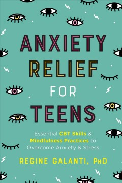 Anxiety relief for teens : essential CBT skills and self-care practices to overcome anxiety and stress / Regine Galanti