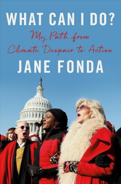What can I do? : my path from climate despair to action / Jane Fonda ; Danelle Morton, editorial consultant.