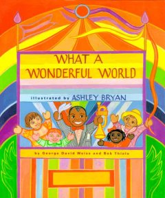 What a wonderful world / by George David Weiss and Bob Thiele ; illustrated by Ashley Bryan.