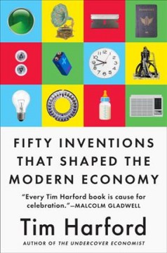 50 inventions that shaped the modern economy / Tim Harford.