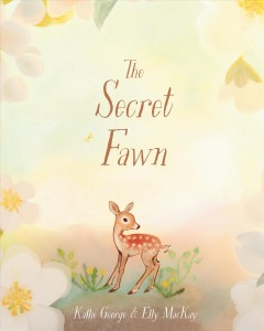 The secret fawn by words by Kallie George ; pictures by Elly MacKay.