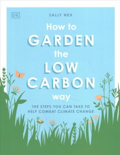 How to Garden the Low Carbon Way: The Steps You Can Take to Help Combat Climate Change, by Sally Nex