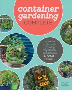 Container Gardening Complete : Creative Projects for Growing Vegetables and Flowers in Small Spaces, book cover