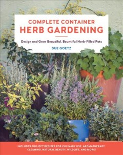 Complete container herb gardening : design and grow beautiful, bountiful herb-filled pots / Sue Goetz.