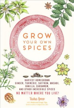 Grow Your Own Spices: Harvest homegrown ginger, turmeric, saffron, wasabi, vanilla, cardamom, and other incredible spices -- no matter where you live!, by tasha Greer
