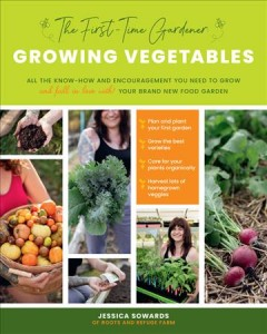 The first-time gardener : growing vegetables : all the know-how and encouragement you need to grow and fall in love with! your brand-new food garden / Jessica Sowards of Roots and Refuge Farm.