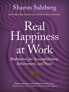 Real happiness at work : meditations for accomplishment, achievement, and peace / Sharon Salzberg