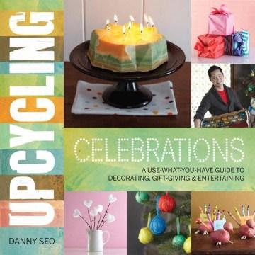 Celebraciones de reciclaje, una guía para usar lo que tienes para decorar, regalar y entretener, portada de libro