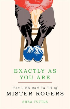 Exactly as You Are: The Life and Faith of Mister Rogers by Shea Tuttle