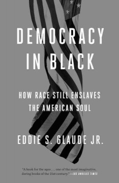 Democracy in Black: How Race Still Enslaves the American Soul by Eddie S. Glaude jr.