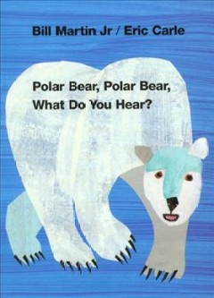 Polar bear, polar bear, what do you hear? by Bill Martin, Jr. ; pictures by Eric Carle. [board book]