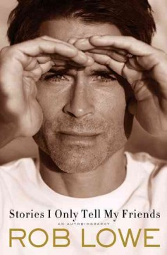 Stories I only tell my friends : an autobiography / Rob Lowe.