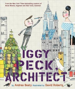 Iggy Peck, architect / by Andrea Beaty ; illustrated by David Roberts.