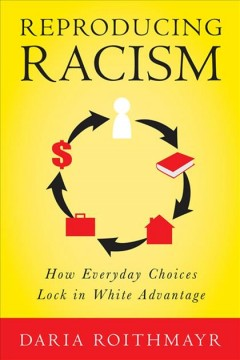 Reproducing Racism: How Everyday Choices Lock in White Advantage by Daria Roithmayr