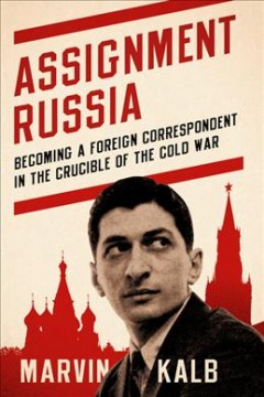 Assignment Russia : becoming a foreign correspondent in the crucible of the Cold War / Marvin Kalb.