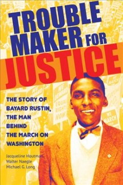 Trouble maker for justice : the story of Bayard Rustin, the man behind the March on Washington / Jacqueline Houtman, Walter Naegle, Michael G. Long