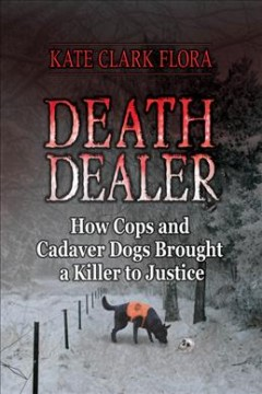 death dealer: how cops and cadaver dogs brought a killer to justice, by Kate Flora