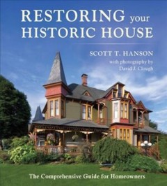 Restoring your historic house : the comprehensive guide for homeowners / Scott T. Hanson ; with photography by David J. Clough.
