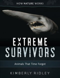 Extreme survivors : animals that time forgot / Kimberly Ridley.