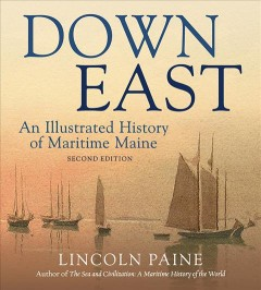 Down East : an illustrated history of maritime Maine / Lincoln Paine.