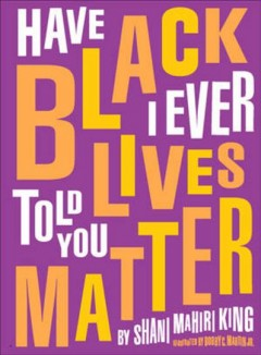 Have I ever told you Black lives matter / by Shani Mahiri King ; illustrated by Bobby C. Martin, Jr.