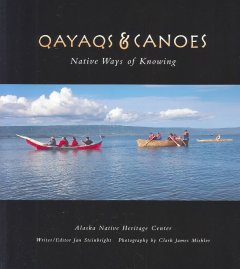 Qayaqs & canoes : Native ways of knowing / writer-editor, Jan Steinbright ; photography by Clark James Mishler.