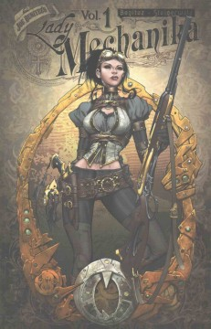 Lady Mechanika. Volume 1, The mystery of the mechanical corpse / created, written & drawn by Joe Benitez ; colors by Peter Steigerwald ; letters by Josh Reed.