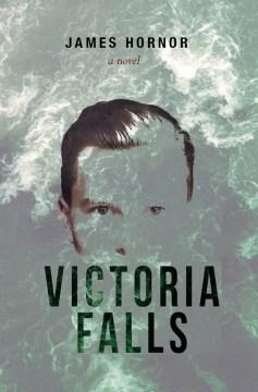 Victoria Falls : a novel / James Hornor.