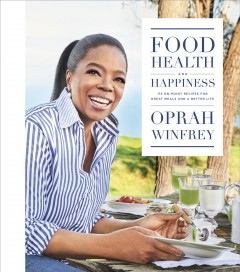 Food, health, and happiness : 115 on-point recipes for great meals and a better life / Oprah Winfrey
