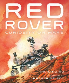 Red rover: curiosity on mars / written by Richard Ho, illustrated by Katherine Roy