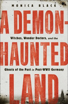 A demon-haunted land : witches, wonder doctors, and the ghosts of the past in post-WWII Germany / Monica Black.