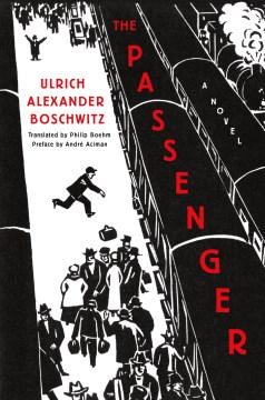 The passenger : a novel / Ulrich Alexander Boschwitz ; translated by Philip Boehm