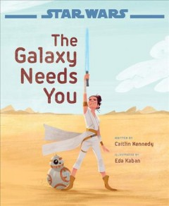 The galaxy needs you / written by Caitlin Kennedy ; illustrated by Eda Kaban.