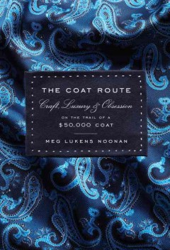 The Coat Route : Craft, Luxury, & Obsession On The Trail Of A $50,000 Coat , book cover