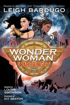 Wonder Woman, Warbringer : the graphic novel / novel written by Leigh Bardugo ; adapted by Louise Simonson ; illustrated by Kit Seaton ; colors by Sara Woolley ; letters by Deron Bennett