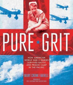 Pure Grit: How American World War II Nurses Survive Battle and Prison Camp in the Pacific by Mary Cronk Farrell