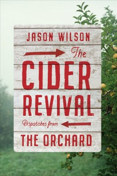 The Cider Revival: Dispatches from the Orchard, by Jason Wilson