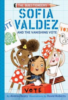 Sofia Valdez and the vanishing vote / by Andrea Beaty ; illustrations by David Roberts.