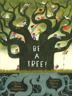 Be a tree! by written by Maria Gianferrari ; illustrated by Felicita Sala.
