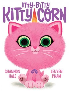 Itty-bitty kitty-corn by Shannon Hale & LeUyen Pham.