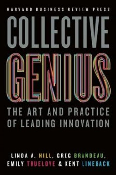 Collective genius : the art and practice of leading innovation / Linda A. Hill, Harvard Business School, Greg Brandeau, Former SVP Technology, Pixar, Emily Truelove, Massachusetts Institute of Technology, Kent Lineback, Executive & Best-Selling Author.