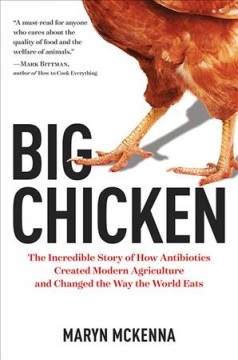 Big Chicken: The Incredible Story of How Antibiotics Created Modern Agriculture and Changed the Way the World Eats by Maryn McKenna