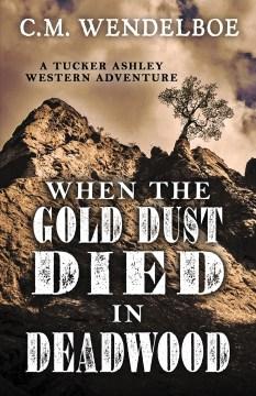 When the Gold Dust Died in Deadwood, by C.M. Wendelboe