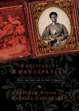 Envisioning emancipation : Black Americans and the end of slavery / Deborah Willis and Barbara Krauthamer