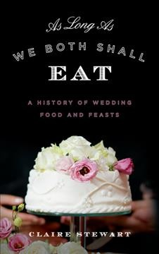 As long as we both shall eat : a history of wedding food and feasts / Claire Stewart.